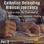 Catholics Defending Biblical Inerrancy - Part 06 - Facts in Acts: An Overview of St. Luke's Inspired Apostolic History