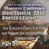 Moral Chaos in America's Culture -  - Monterey 2012 - Our Culture's Claim that Faith and Reason are Incompatible is Unreasonable