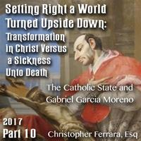 Setting Right a World Turned Upside Down 10 - The Catholic State and Gabriel Garcia Moreno